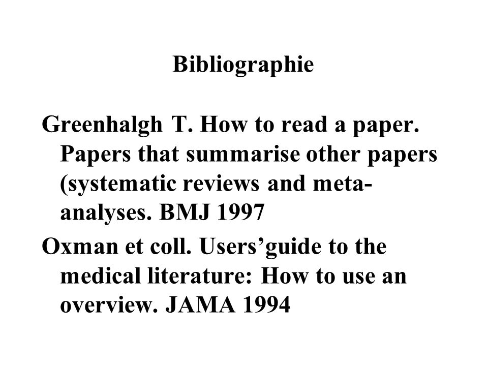 Bibliographie Greenhalgh T. How to read a paper. Papers that summarise other papers (systematic reviews and meta- analyses. BMJ