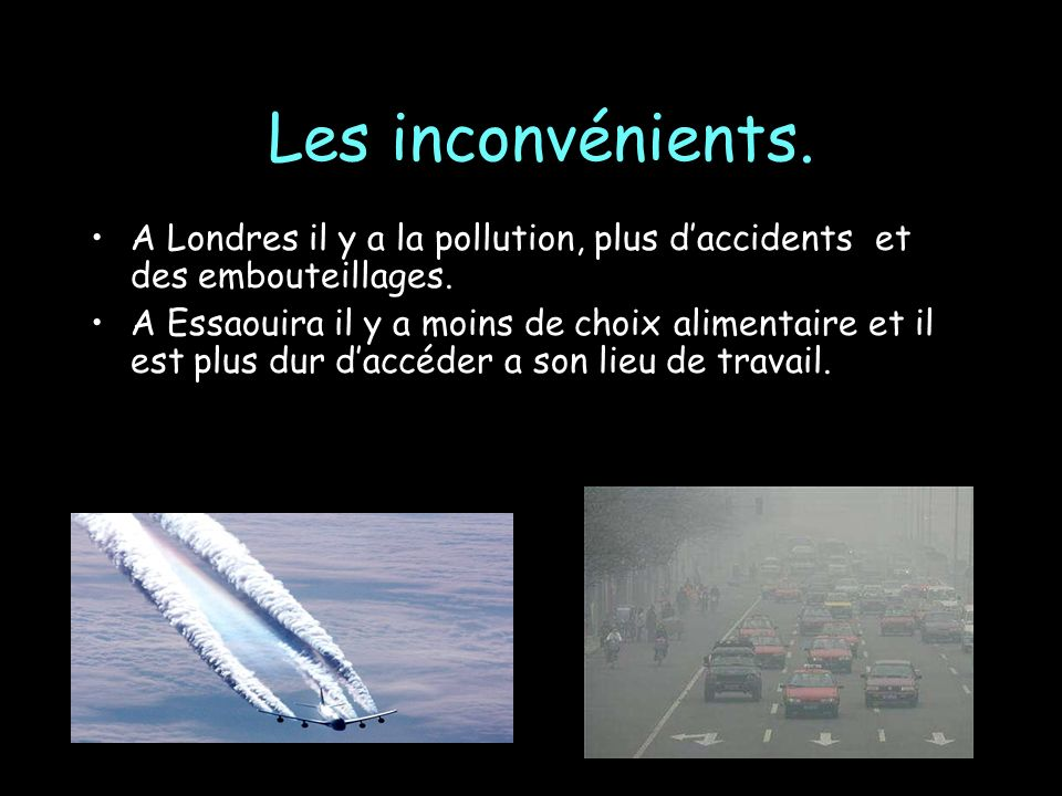 Les inconvénients. A Londres il y a la pollution, plus d'accidents et des embouteillages.
