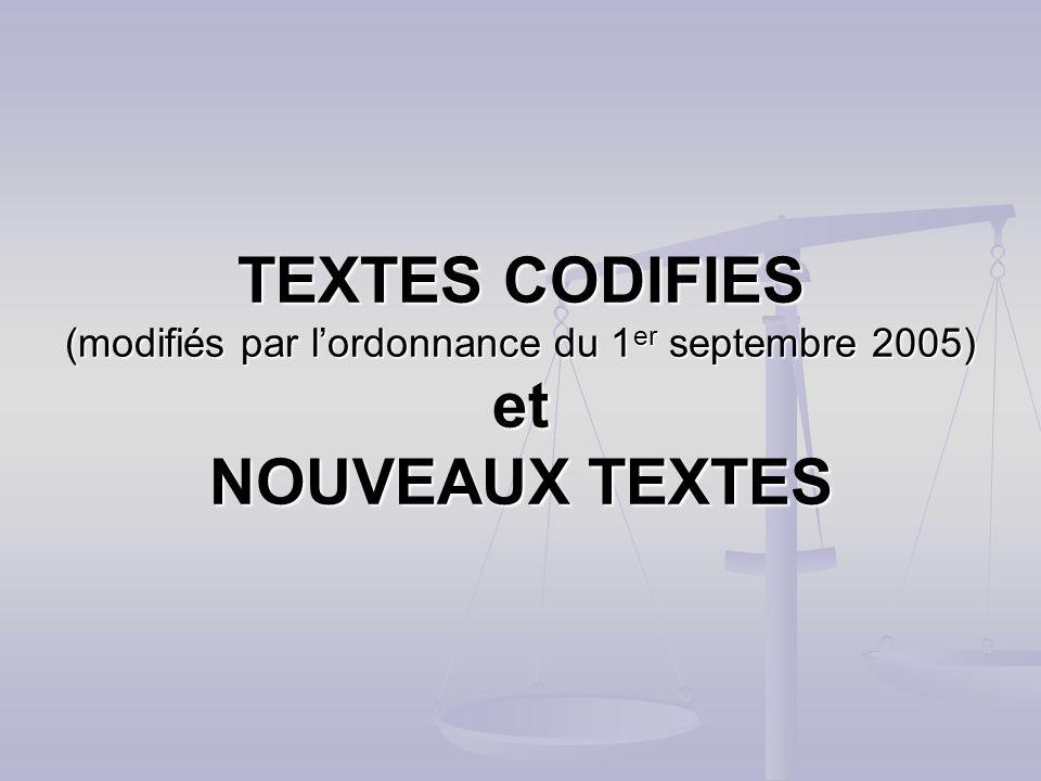 TEXTES CODIFIES (modifiés par l'ordonnance du 1er septembre 2005) et NOUVEAUX TEXTES