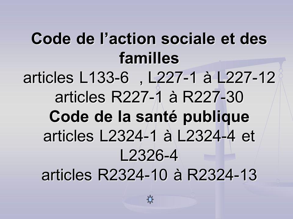 Code de l'action sociale et des familles articles L133-6 , L227-1 à L227-12 articles R227-1 à R227-30 Code de la santé publique articles L2324-1 à L2324-4 et L2326-4 articles R2324-10 à R2324-13