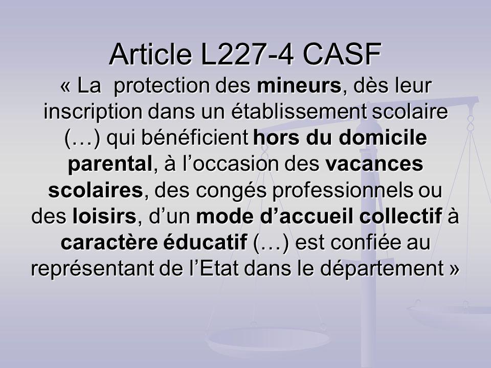 Article L227-4 CASF « La protection des mineurs, dès leur inscription dans un établissement scolaire (…) qui bénéficient hors du domicile parental, à l'occasion des vacances scolaires, des congés professionnels ou des loisirs, d'un mode d'accueil collectif à caractère éducatif (…) est confiée au représentant de l'Etat dans le département »