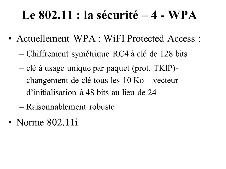 Le 802.11 : la sécurité – 4 - WPA Actuellement WPA : WiFI Protected Access : Chiffrement symétrique RC4 à clé de 128 bits.