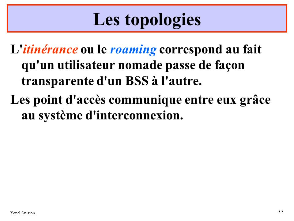 Les topologiesL itinérance ou le roaming correspond au fait qu un utilisateur nomade passe de façon transparente d un BSS à l autre.