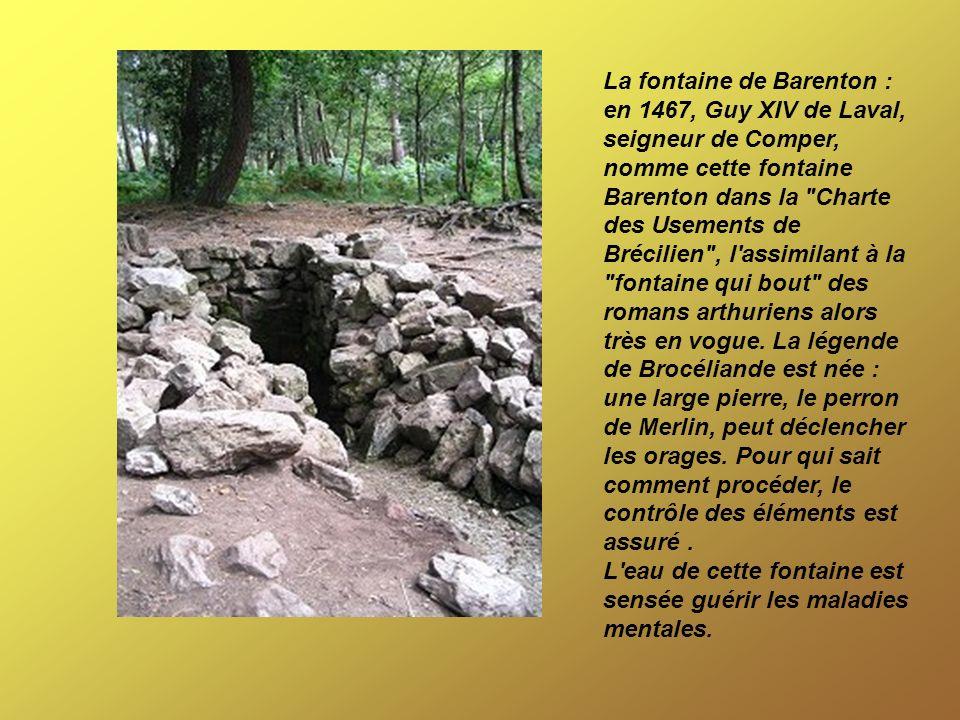 La fontaine de Barenton : en 1467, Guy XIV de Laval, seigneur de Comper, nomme cette fontaine Barenton dans la Charte des Usements de Brécilien , l assimilant à la fontaine qui bout des romans arthuriens alors très en vogue. La légende de Brocéliande est née : une large pierre, le perron de Merlin, peut déclencher les orages. Pour qui sait comment procéder, le contrôle des éléments est assuré .