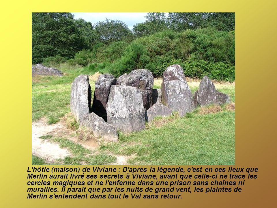 L hôtie (maison) de Viviane : D après la légende, c est en ces lieux que Merlin aurait livré ses secrets à Viviane, avant que celle-ci ne trace les cercles magiques et ne l enferme dans une prison sans chaînes ni murailles. Il parait que par les nuits de grand vent, les plaintes de Merlin s entendent dans tout le Val sans retour.
