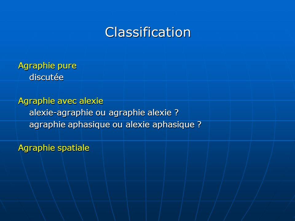 Classification Agraphie pure discutée Agraphie avec alexie