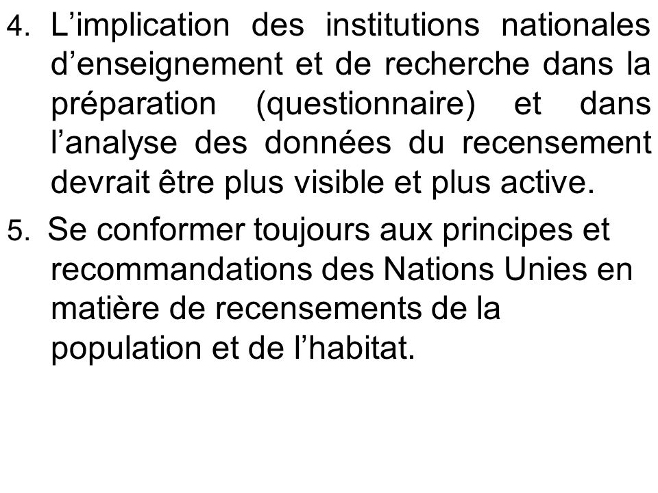 4. L'implication des institutions nationales d'enseignement et de recherche dans la préparation (questionnaire) et dans l'analyse des données du recensement devrait être plus visible et plus active.