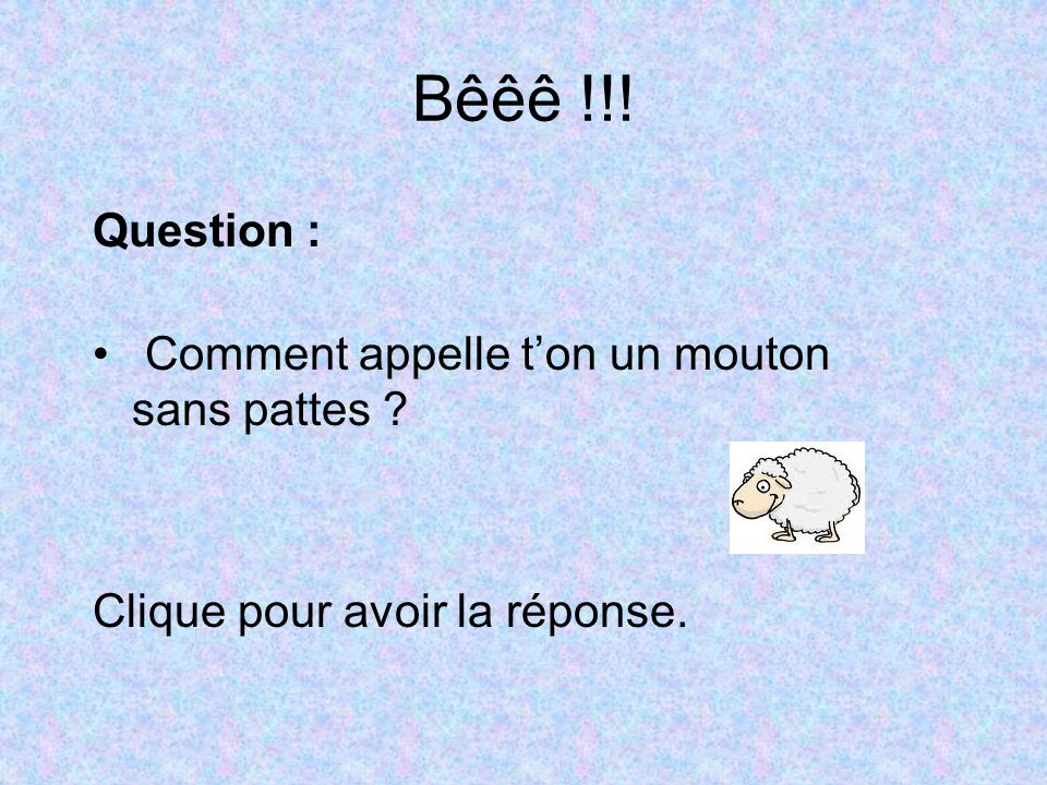Bêêê !!! Question : Comment appelle t'on un mouton sans pattes