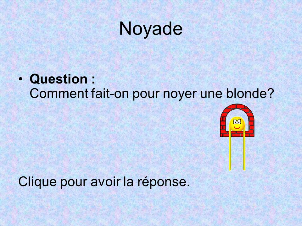 Noyade Question : Comment fait-on pour noyer une blonde
