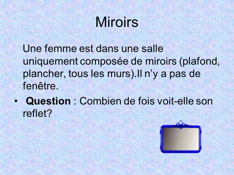 Miroirs Une femme est dans une salle uniquement composée de miroirs (plafond, plancher, tous les murs).Il n'y a pas de fenêtre.
