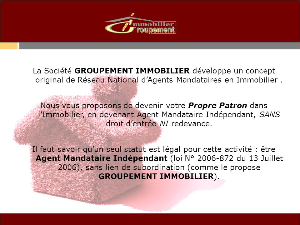 La Société GROUPEMENT IMMOBILIER développe un concept original de Réseau National d'Agents Mandataires en Immobilier .