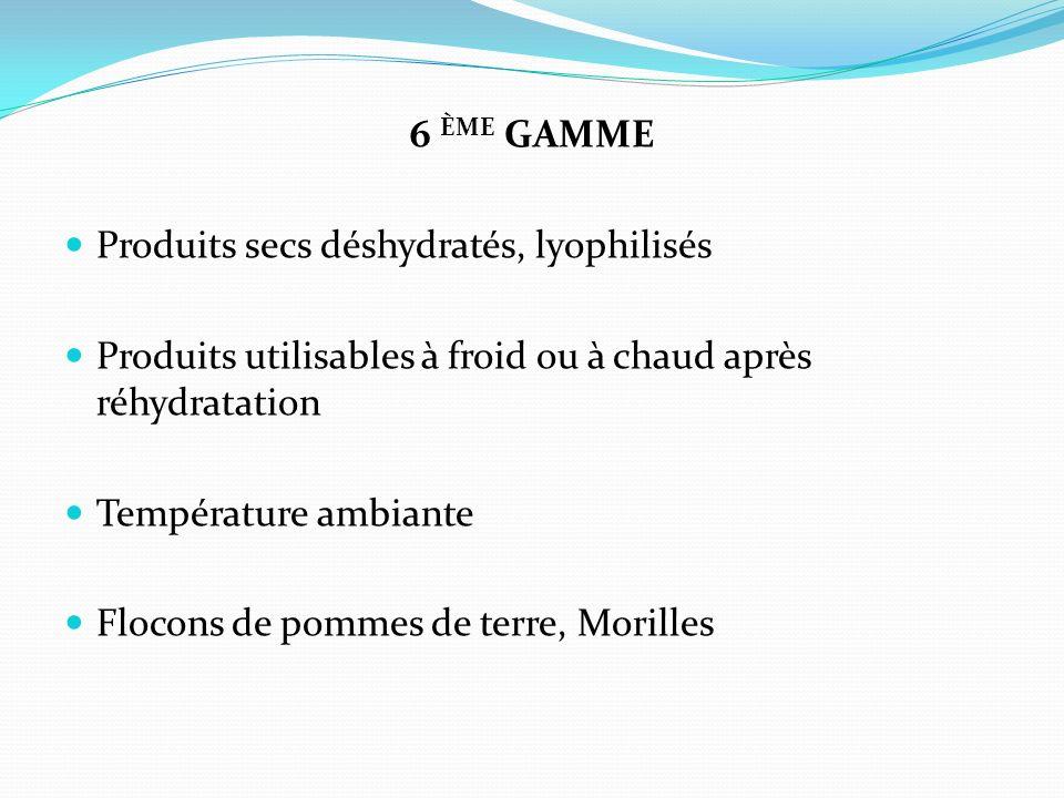 6 ème gamme Produits secs déshydratés, lyophilisés. Produits utilisables à froid ou à chaud après réhydratation.
