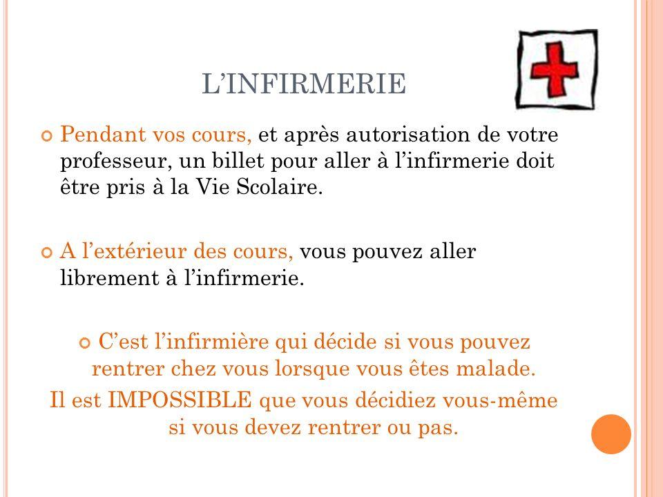 L'INFIRMERIE Pendant vos cours, et après autorisation de votre professeur, un billet pour aller à l'infirmerie doit être pris à la Vie Scolaire.