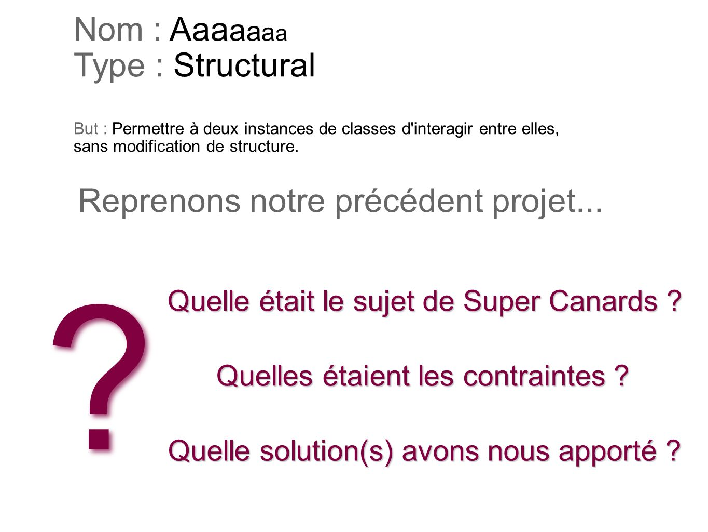 Nom : Aaaaaaa Type : Structural But : Permettre à deux instances de classes d interagir entre elles, sans modification de structure.