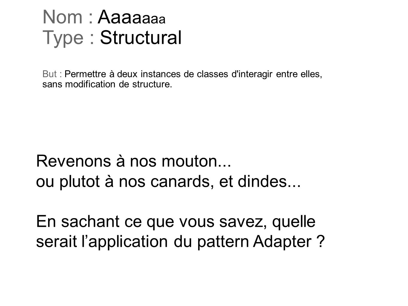 Nom : Aaaaaaa Type : Structural But : Permettre à deux instances de classes d interagir entre elles, sans modification de structure.