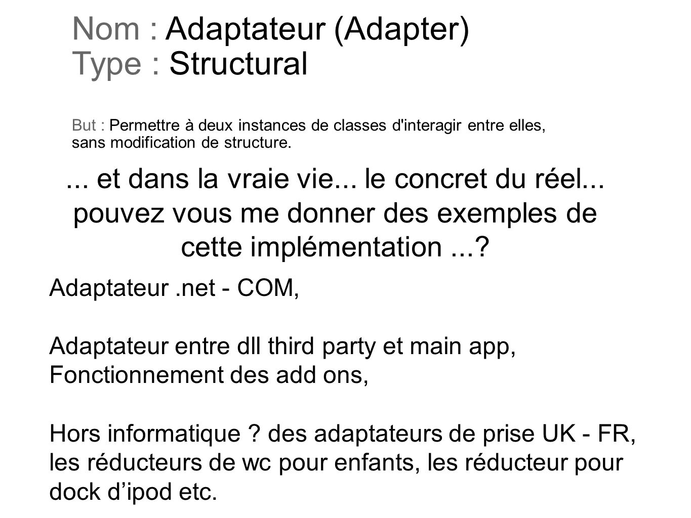 Nom : Adaptateur (Adapter) Type : Structural But : Permettre à deux instances de classes d interagir entre elles, sans modification de structure.