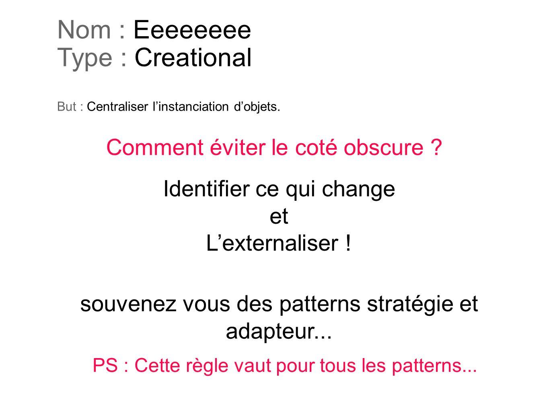 Nom : Eeeeeeee Type : Creational But : Centraliser l'instanciation d'objets.