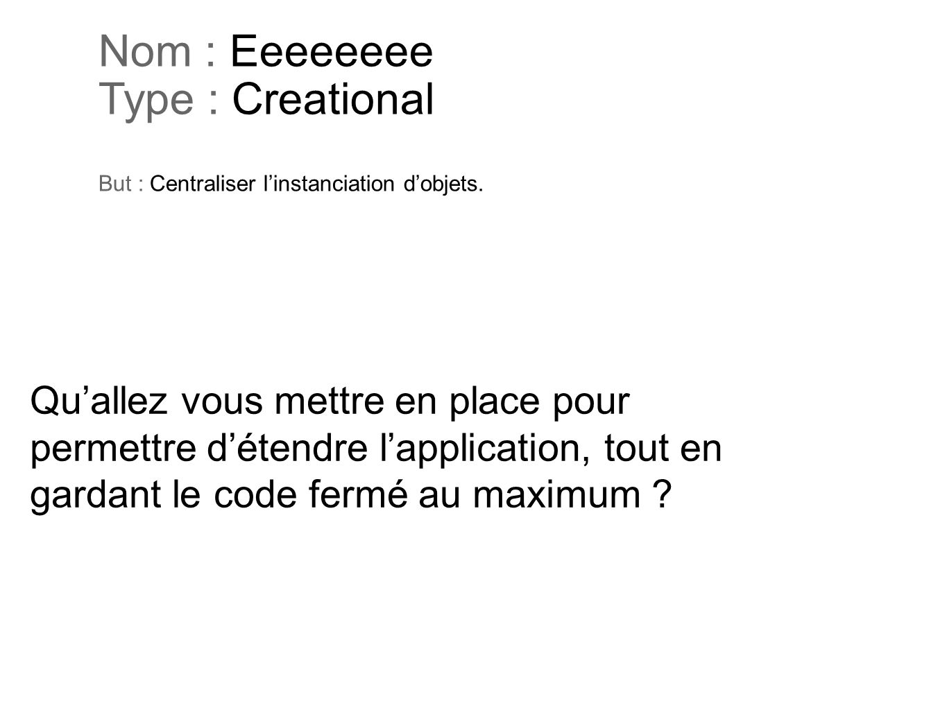 Nom : Eeeeeeee Type : Creational But : Centraliser l'instanciation d'objets.