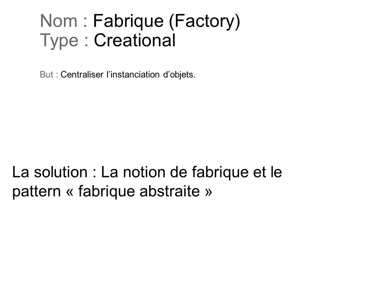 Nom : Fabrique (Factory) Type : Creational But : Centraliser l'instanciation d'objets.