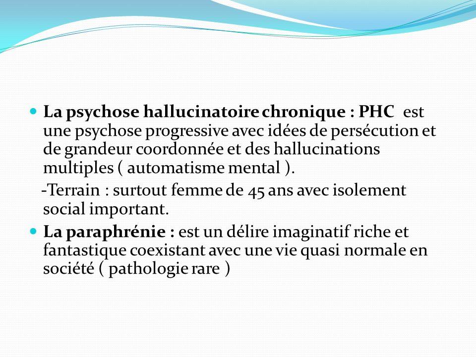 La psychose hallucinatoire chronique : PHC est une psychose progressive avec idées de persécution et de grandeur coordonnée et des hallucinations multiples ( automatisme mental ).