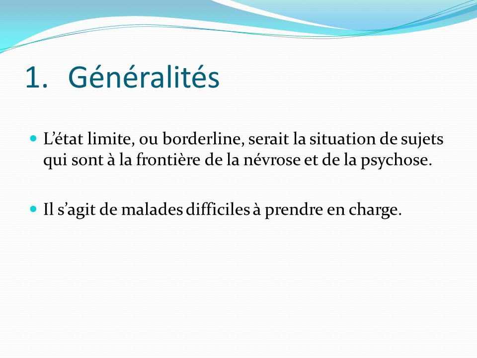 Généralités L'état limite, ou borderline, serait la situation de sujets qui sont à la frontière de la névrose et de la psychose.