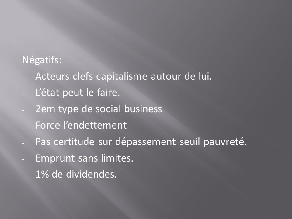 Négatifs: Acteurs clefs capitalisme autour de lui. L'état peut le faire. 2em type de social business.