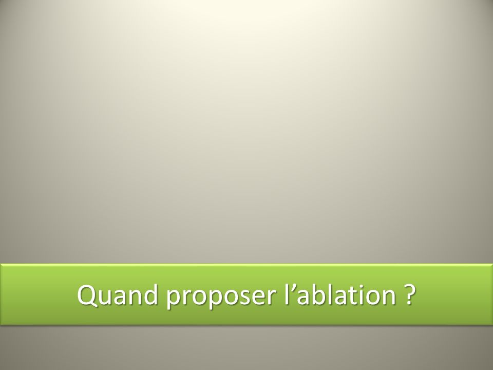Quand proposer l'ablation