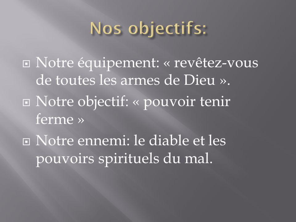 Nos objectifs: Notre équipement: « revêtez-vous de toutes les armes de Dieu ». Notre objectif: « pouvoir tenir ferme »