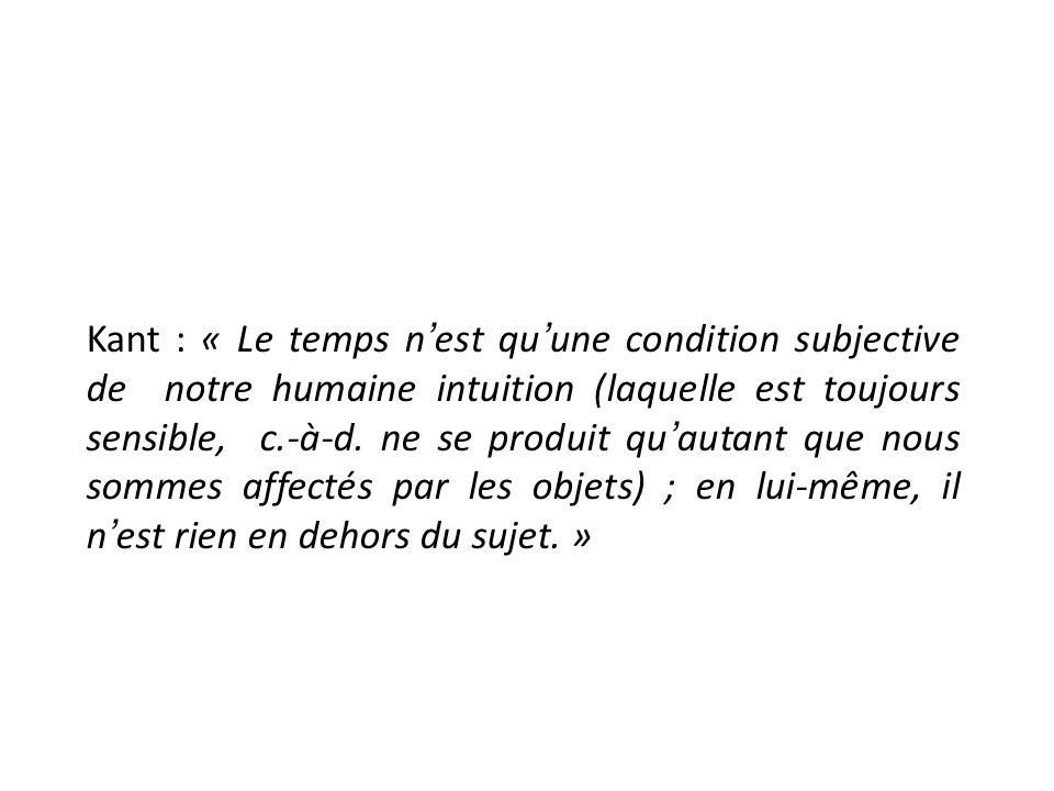Kant : « Le temps n'est qu'une condition subjective de notre humaine intuition (laquelle est toujours sensible, c.-à-d.