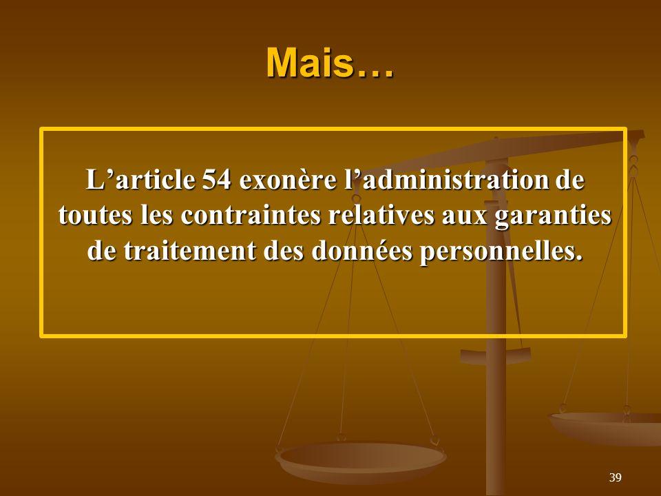 Mais…L'article 54 exonère l'administration de toutes les contraintes relatives aux garanties de traitement des données personnelles.