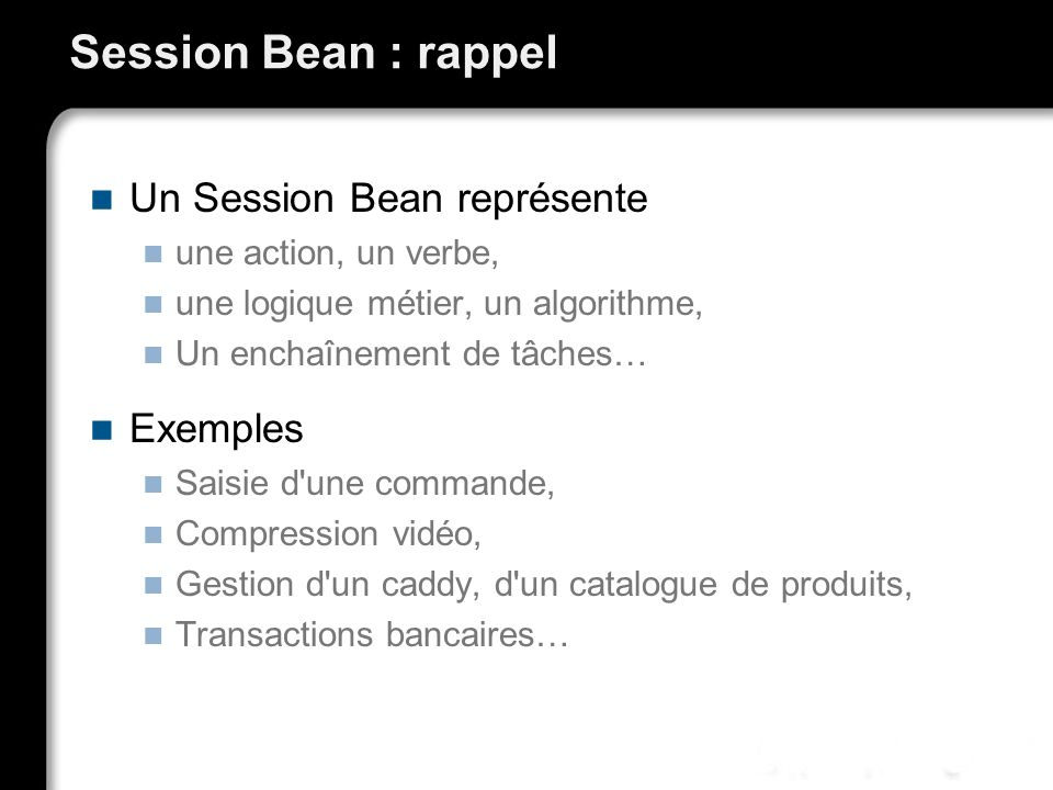 Session Bean : rappel Un Session Bean représente Exemples