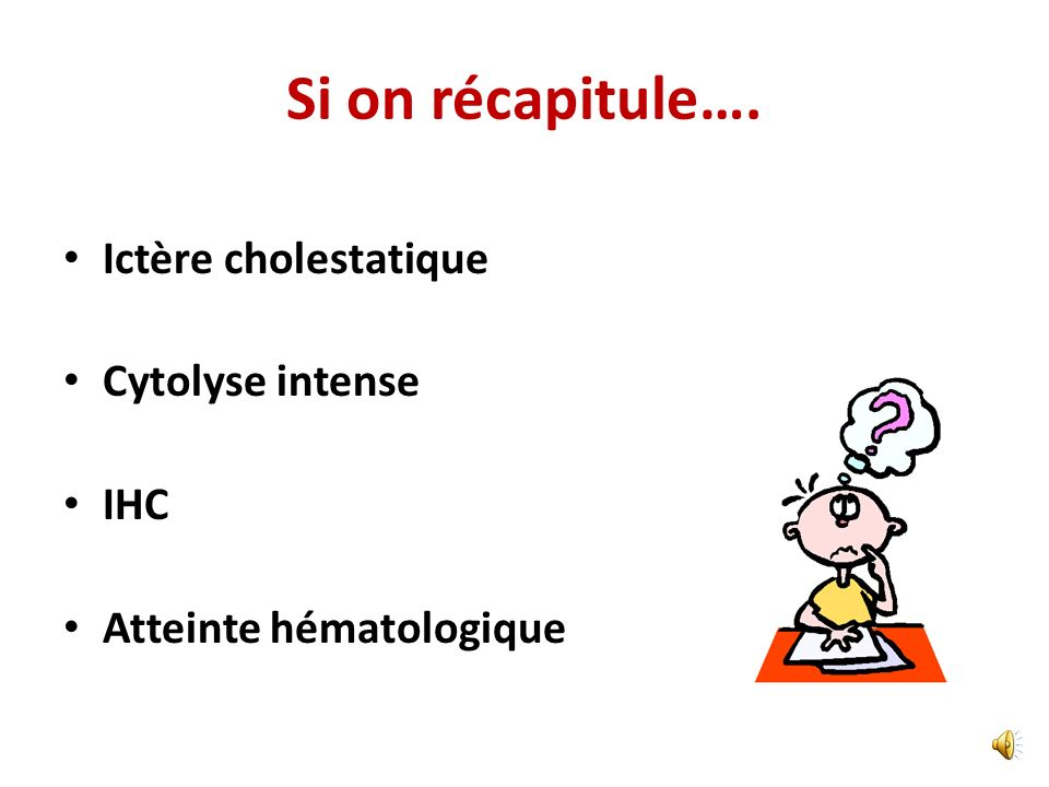 Si on récapitule…. Ictère cholestatique Cytolyse intense IHC