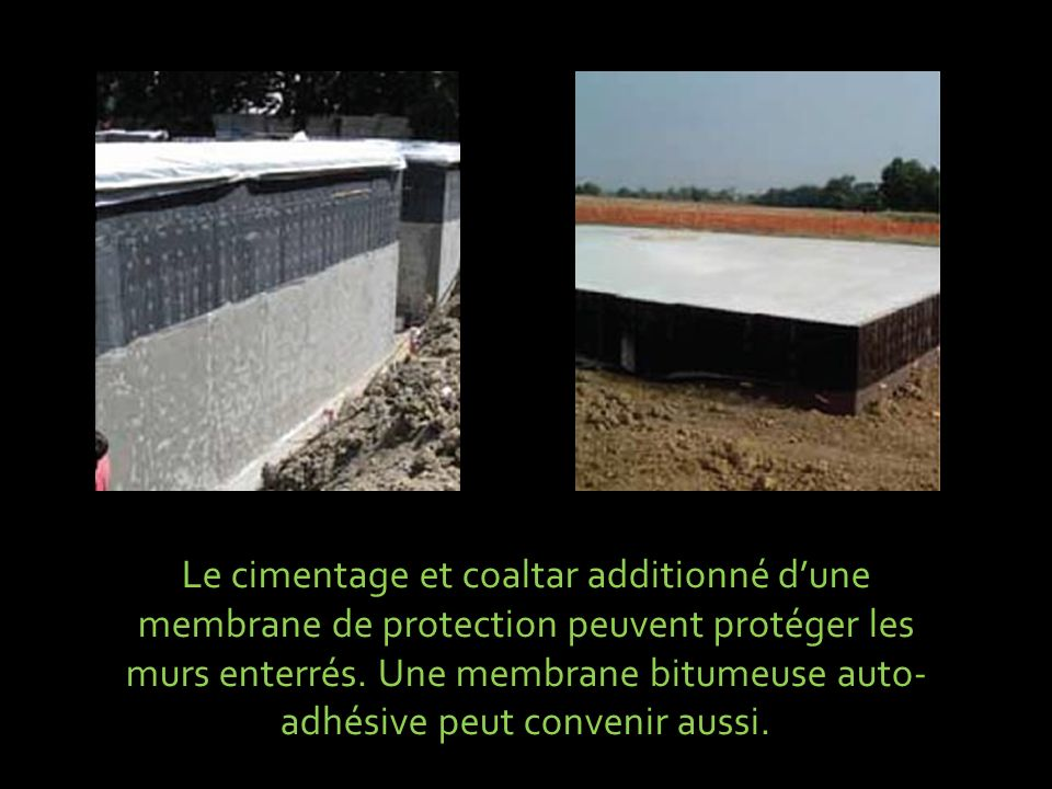 Le cimentage et coaltar additionné d'une membrane de protection peuvent protéger les murs enterrés.