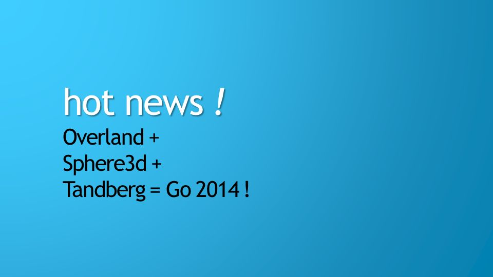 hot news ! Overland + Sphere3d + Tandberg = Go 2014 !