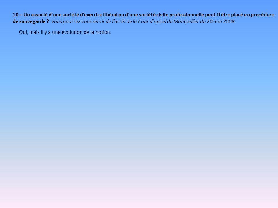 10 – Un associé d'une société d'exercice libéral ou d'une société civile professionnelle peut-il être placé en procédure de sauvegarde Vous pourrez vous servir de l'arrêt de la Cour d'appel de Montpellier du 20 mai 2008.