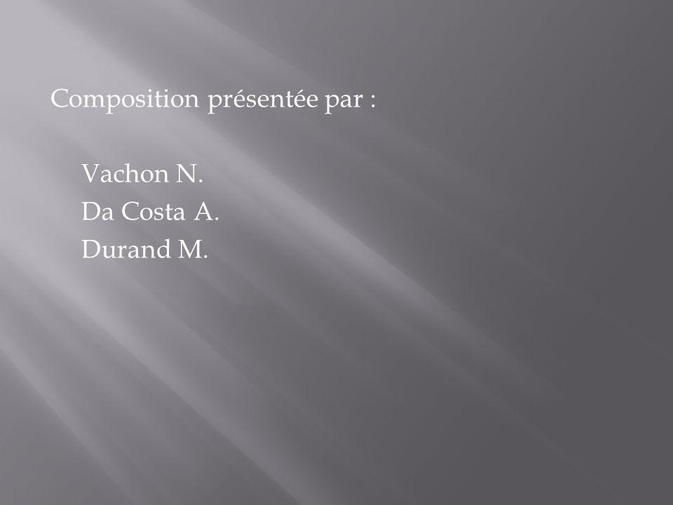 Composition présentée par : Vachon N. Da Costa A. Durand M.