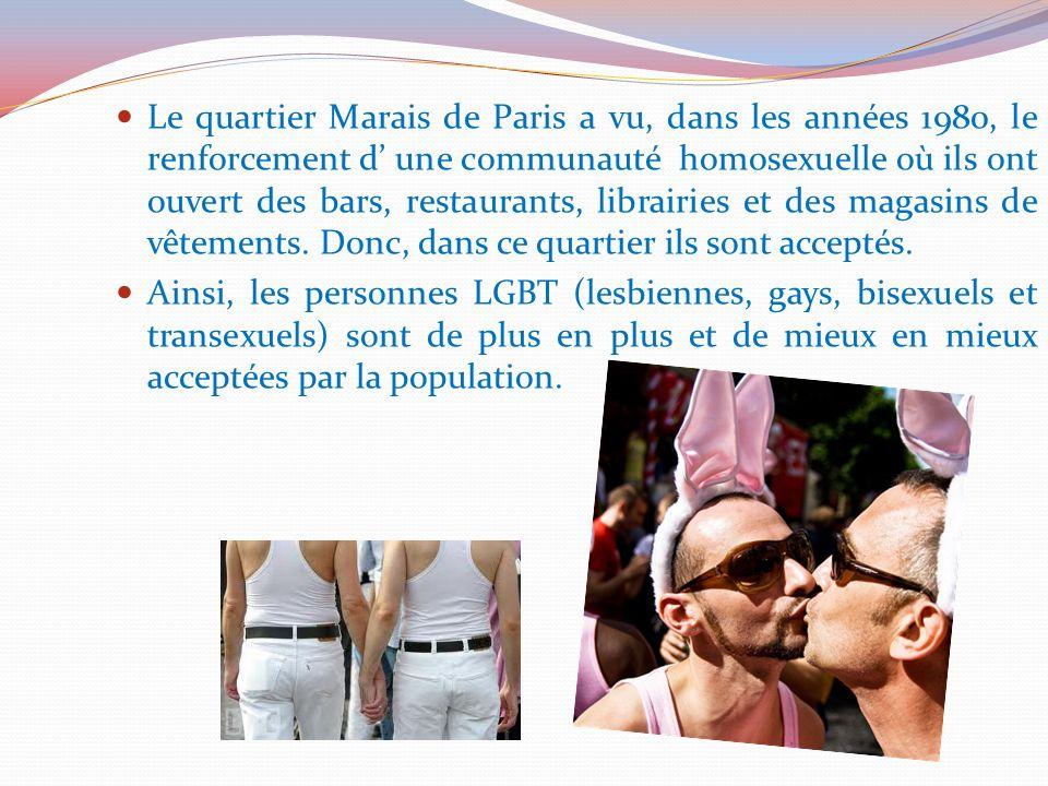 Le quartier Marais de Paris a vu, dans les années 1980, le renforcement d' une communauté homosexuelle où ils ont ouvert des bars, restaurants, librairies et des magasins de vêtements. Donc, dans ce quartier ils sont acceptés.