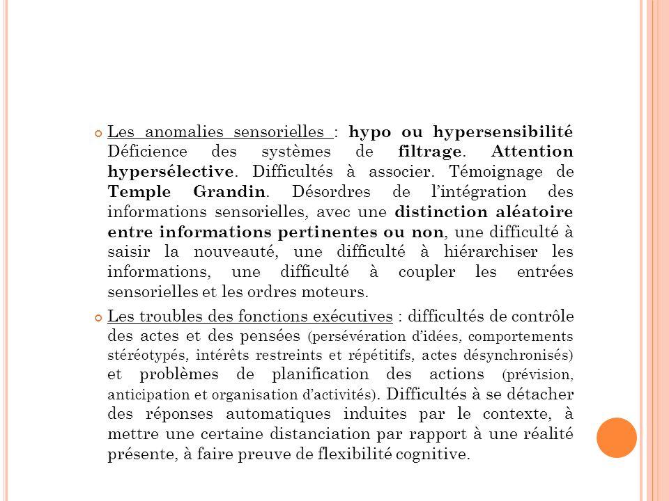 Les anomalies sensorielles : hypo ou hypersensibilité Déficience des systèmes de filtrage. Attention hypersélective. Difficultés à associer. Témoignage de Temple Grandin. Désordres de l'intégration des informations sensorielles, avec une distinction aléatoire entre informations pertinentes ou non, une difficulté à saisir la nouveauté, une difficulté à hiérarchiser les informations, une difficulté à coupler les entrées sensorielles et les ordres moteurs.