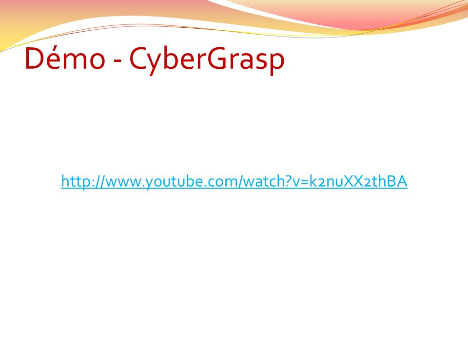 Démo - CyberGrasp http://www.youtube.com/watch v=k2nuXX2thBA