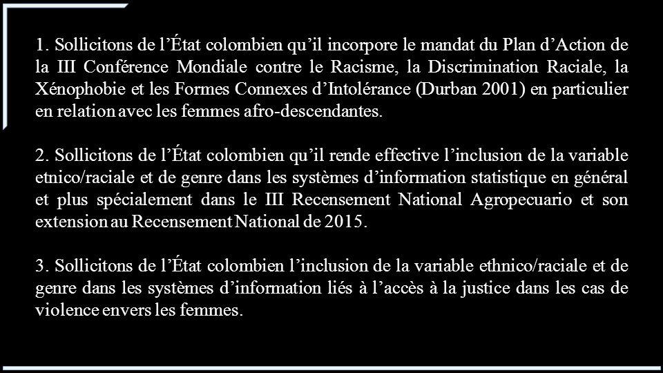 1. Sollicitons de l'État colombien qu'il incorpore le mandat du Plan d'Action de la III Conférence Mondiale contre le Racisme, la Discrimination Raciale, la Xénophobie et les Formes Connexes d'Intolérance (Durban 2001) en particulier en relation avec les femmes afro-descendantes.