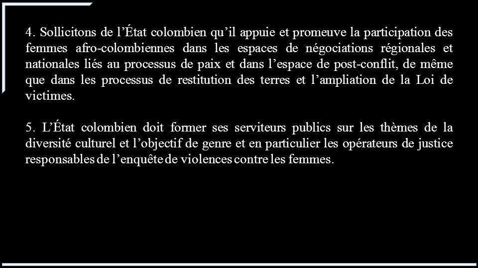 4. Sollicitons de l'État colombien qu'il appuie et promeuve la participation des femmes afro-colombiennes dans les espaces de négociations régionales et nationales liés au processus de paix et dans l'espace de post-conflit, de même que dans les processus de restitution des terres et l'ampliation de la Loi de victimes.