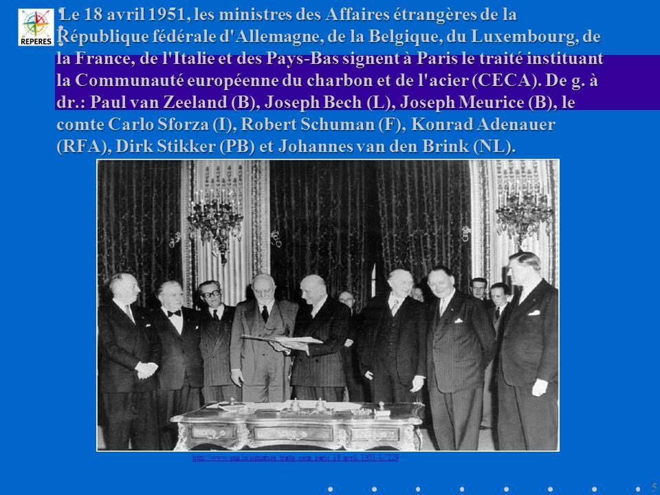 Le 18 avril 1951, les ministres des Affaires étrangères de la République fédérale d Allemagne, de la Belgique, du Luxembourg, de la France, de l Italie et des Pays-Bas signent à Paris le traité instituant la Communauté européenne du charbon et de l acier (CECA). De g. à dr.: Paul van Zeeland (B), Joseph Bech (L), Joseph Meurice (B), le comte Carlo Sforza (I), Robert Schuman (F), Konrad Adenauer (RFA), Dirk Stikker (PB) et Johannes van den Brink (NL).