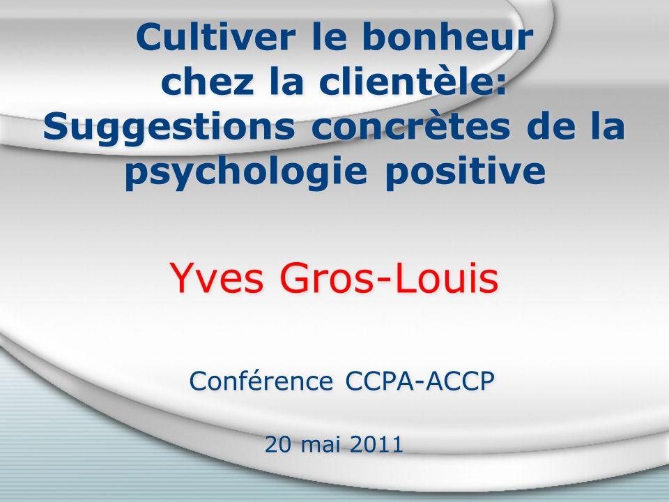 Cultiver le bonheur chez la clientèle: Suggestions concrètes de la psychologie positive Yves Gros-Louis Conférence CCPA-ACCP 20 mai 2011