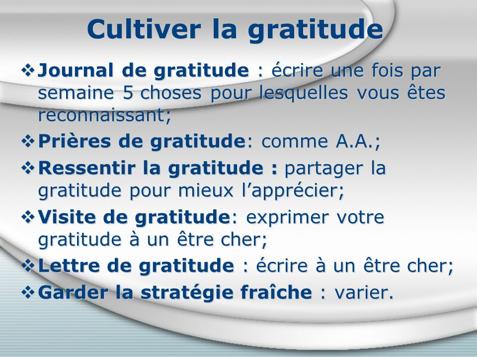 Cultiver la gratitude Journal de gratitude : écrire une fois par semaine 5 choses pour lesquelles vous êtes reconnaissant;