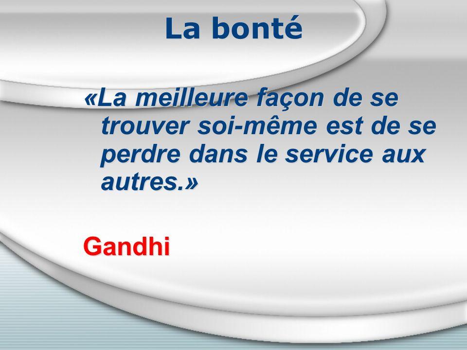 La bonté «La meilleure façon de se trouver soi-même est de se perdre dans le service aux autres.» Gandhi.