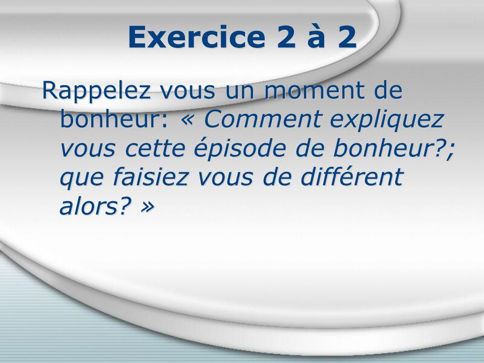 Exercice 2 à 2 Rappelez vous un moment de bonheur: « Comment expliquez vous cette épisode de bonheur ; que faisiez vous de différent alors »