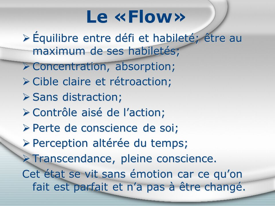 Le «Flow» Équilibre entre défi et habileté; être au maximum de ses habiletés; Concentration, absorption;