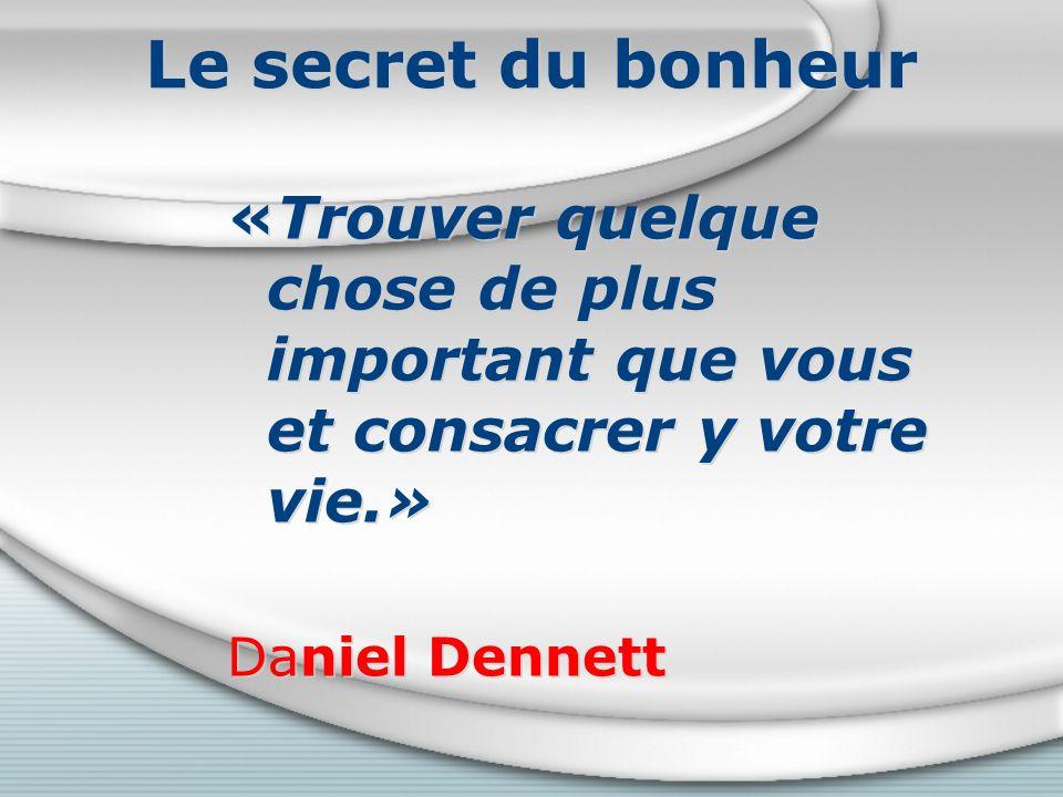Le secret du bonheur «Trouver quelque chose de plus important que vous et consacrer y votre vie.» Daniel Dennett.
