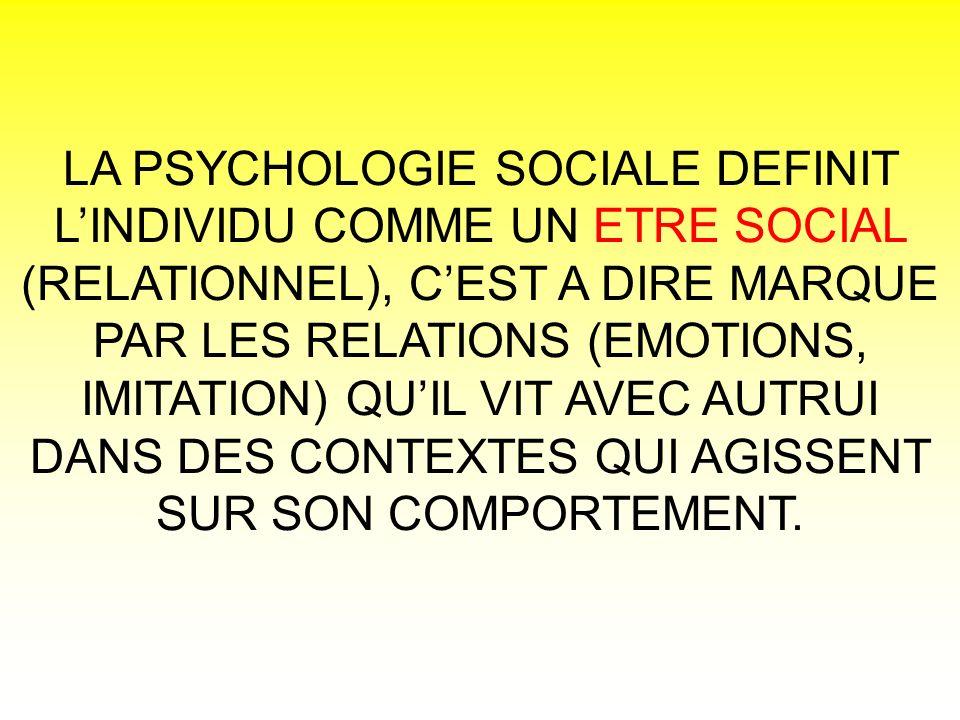 LA PSYCHOLOGIE SOCIALE DEFINIT L'INDIVIDU COMME UN ETRE SOCIAL (RELATIONNEL), C'EST A DIRE MARQUE PAR LES RELATIONS (EMOTIONS, IMITATION) QU'IL VIT AVEC AUTRUI DANS DES CONTEXTES QUI AGISSENT SUR SON COMPORTEMENT.