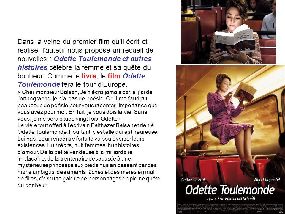 Dans la veine du premier film qu il écrit et réalise, l auteur nous propose un recueil de nouvelles : Odette Toulemonde et autres histoires célébre la femme et sa quête du bonheur. Comme le livre, le film Odette Toulemonde fera le tour d Europe.